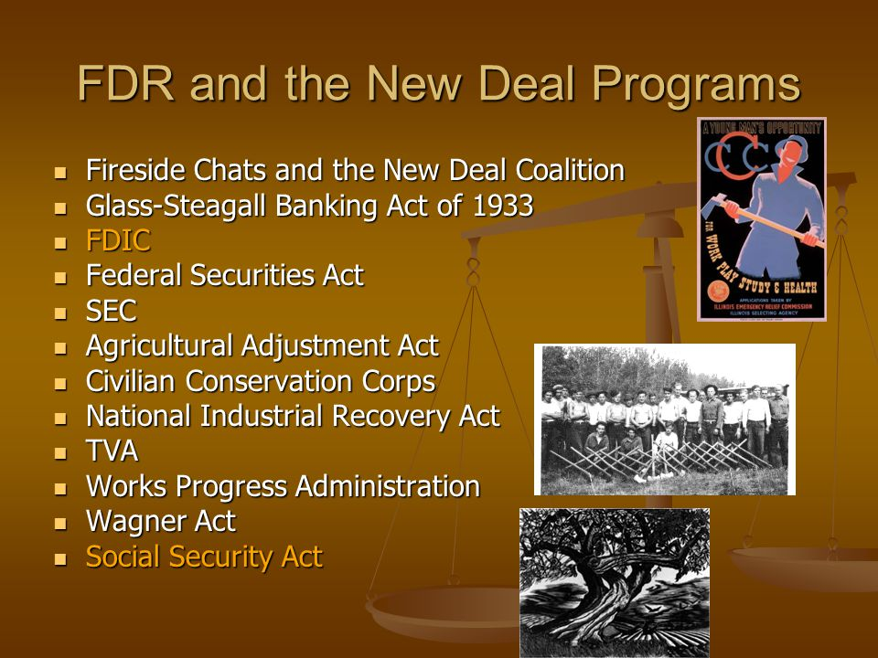 FDR and the New Deal Programs Fireside Chats and the New Deal Coalition Fireside Chats and the New Deal Coalition Glass-Steagall Banking Act of 1933 Glass-Steagall Banking Act of 1933 FDIC FDIC Federal Securities Act Federal Securities Act SEC SEC Agricultural Adjustment Act Agricultural Adjustment Act Civilian Conservation Corps Civilian Conservation Corps National Industrial Recovery Act National Industrial Recovery Act TVA TVA Works Progress Administration Works Progress Administration Wagner Act Wagner Act Social Security Act Social Security Act