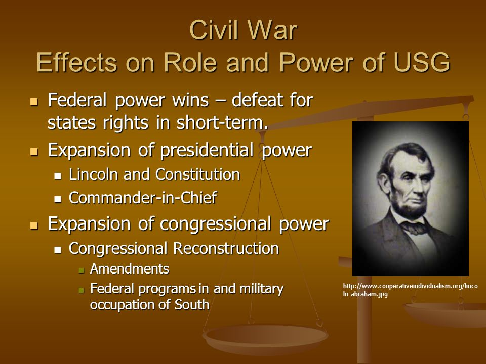 Civil War Effects on Role and Power of USG Federal power wins – defeat for states rights in short-term.