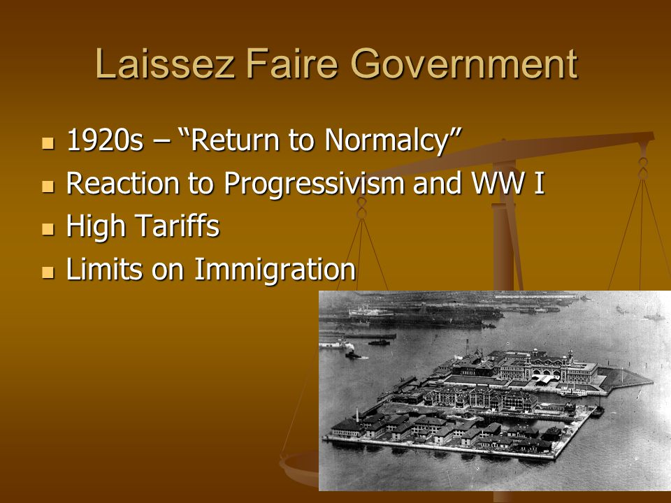 Laissez Faire Government 1920s – Return to Normalcy 1920s – Return to Normalcy Reaction to Progressivism and WW I Reaction to Progressivism and WW I High Tariffs High Tariffs Limits on Immigration Limits on Immigration
