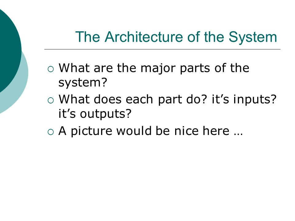 The Architecture of the System  What are the major parts of the system.