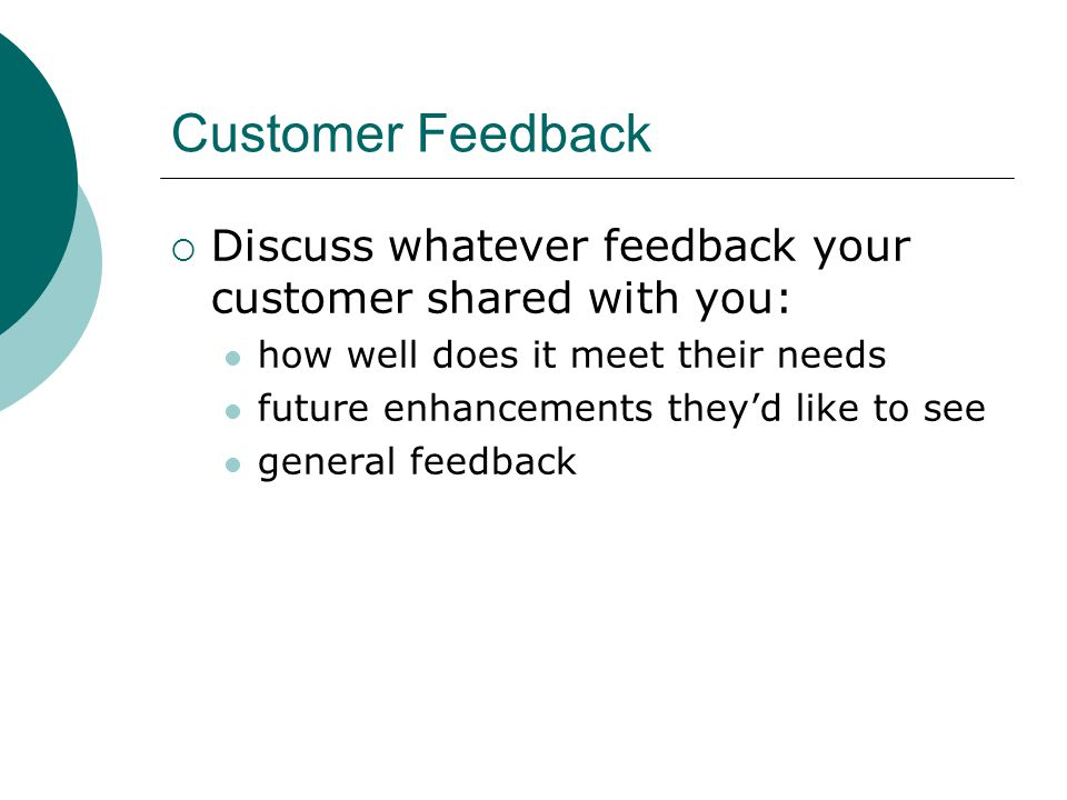 Customer Feedback  Discuss whatever feedback your customer shared with you: how well does it meet their needs future enhancements they'd like to see general feedback