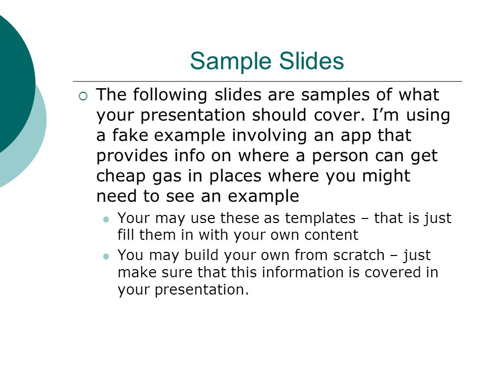Sample Slides  The following slides are samples of what your presentation should cover.