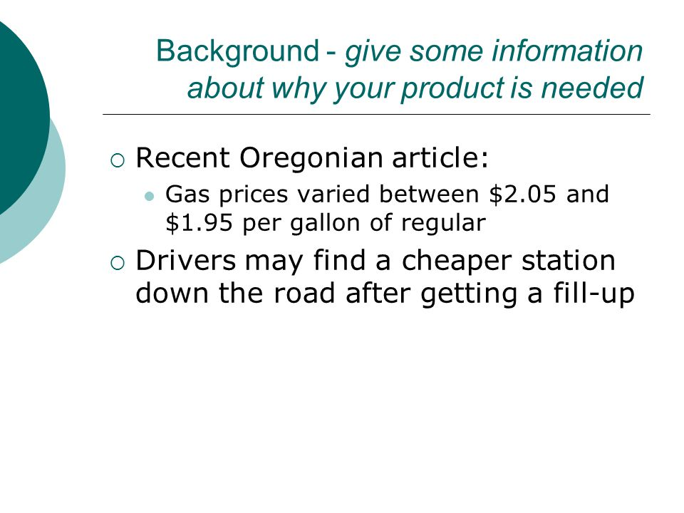Background - give some information about why your product is needed  Recent Oregonian article: Gas prices varied between $2.05 and $1.95 per gallon of regular  Drivers may find a cheaper station down the road after getting a fill-up