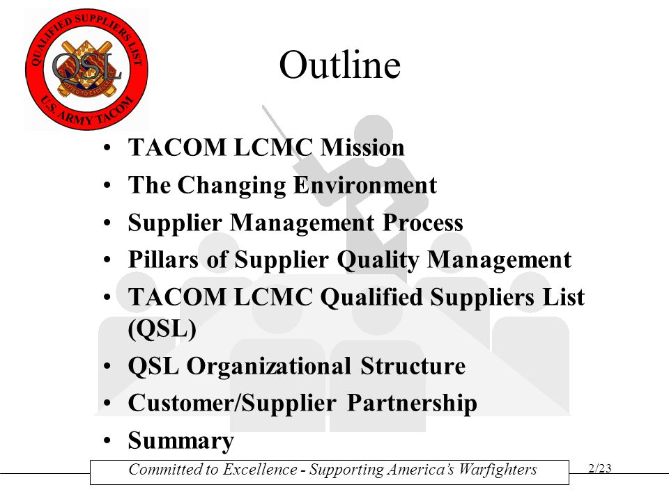 2/23 Outline TACOM LCMC Mission The Changing Environment Supplier Management Process Pillars of Supplier Quality Management TACOM LCMC Qualified Suppliers List (QSL) QSL Organizational Structure Customer/Supplier Partnership Summary Committed to Excellence - Supporting America's Warfighters
