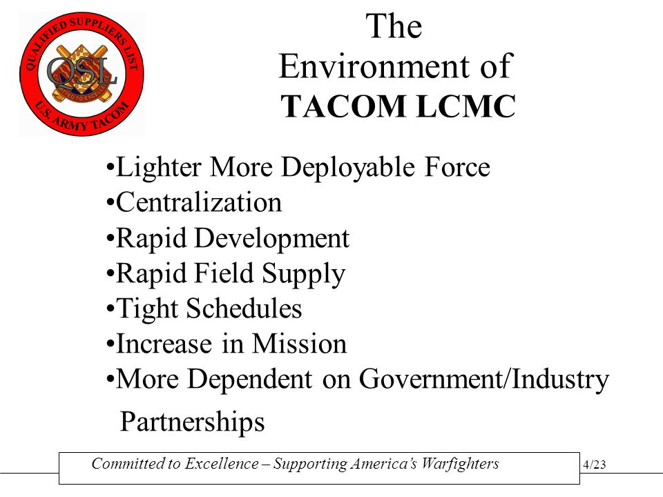 14/23 The TACOM LCMC QSL Process EVALUATE SUPPLIER RE-QUALIFY IN 3 YEARS IDENTIFY QSL PRODUCT/SERVICE LINE (NSNs) PREPARE JUSTIFICATION & ECONOMIC ANALYSIS DEVELOP CRITERIA & PROVISIONS CORE QUALITY REQUIREMENTS PRODUCT UNIQUE REQUIREMENTS CONSISTENT W/INDUSTRY NORMS DCM/MSC OPINION SUPPLIER SUBMITS QSL APPLICATION SOLICIT INDUSTRY COMMENT FedBizOpps ANNOUNCEMENTS PRE-QUALIFICATION CONFERENCE QSL PROGRAM INITIATED UPDATE CRITERIA & PROVISIONS SUPPLIER HISTORY DECISION QSL BASED SOLICITATIONS & CONTRACT AWARDS Committed to Excellence – Supporting America's Warfighters GENERATE QSL LISTING AUDIT REQUIRED.