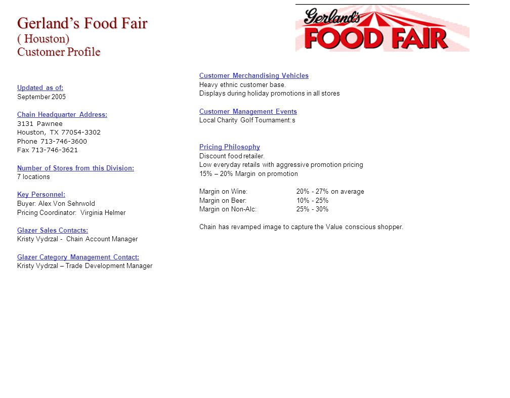 Gerland's Food Fair ( Houston) Customer Profile Updated as of: September 2005 Chain Headquarter Address: 3131 Pawnee Houston, TX 77054-3302 Phone 713-746-3600 Fax 713-746-3621 Number of Stores from this Division: 7 locations Key Personnel: Buyer: Alex Von Sehrwold Pricing Coordinator: Virginia Helmer Glazer Sales Contacts: Kristy Vydrzal - Chain Account Manager Glazer Category Management Contact: Kristy Vydrzal – Trade Development Manager Customer Merchandising Vehicles Heavy ethnic customer base.
