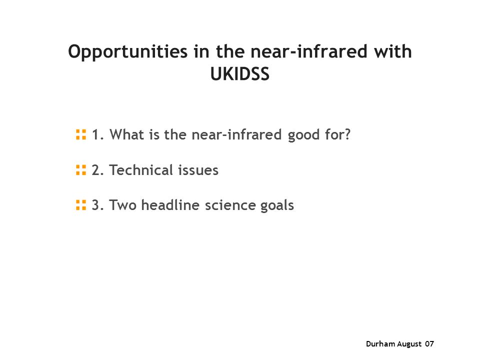 Durham August 07 Opportunities in the near-infrared with UKIDSS 1. What is the near-infrared good for? 2. Technical issues 3. Two headline science goa
