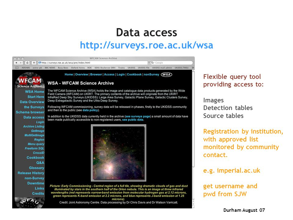 Durham August 07 Data access http://surveys.roe.ac.uk/wsa Flexible query tool providing access to: Images Detection tables Source tables Registration