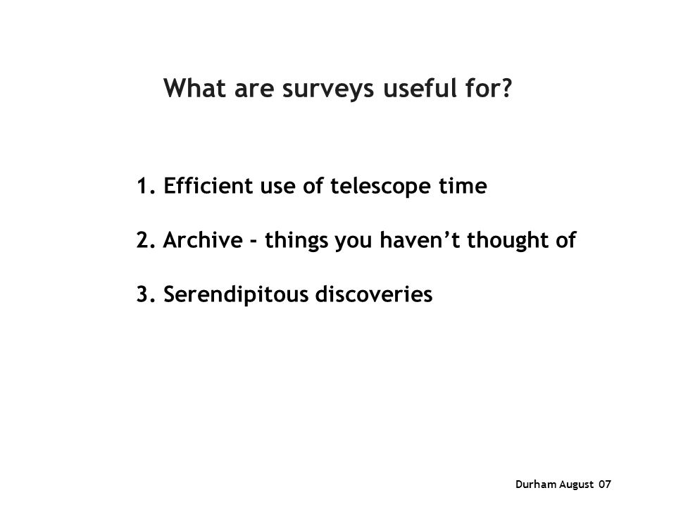 Durham August 07 What are surveys useful for. 1. Efficient use of telescope time 2.