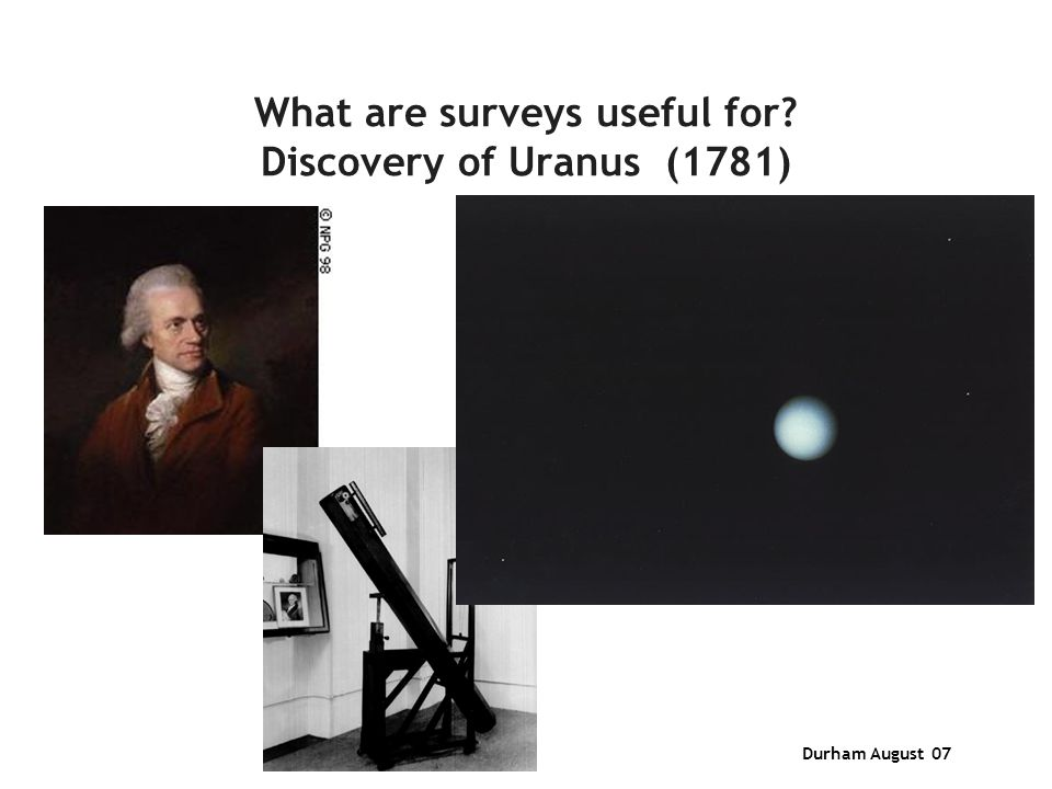 Durham August 07 What are surveys useful for? Discovery of Uranus (1781)
