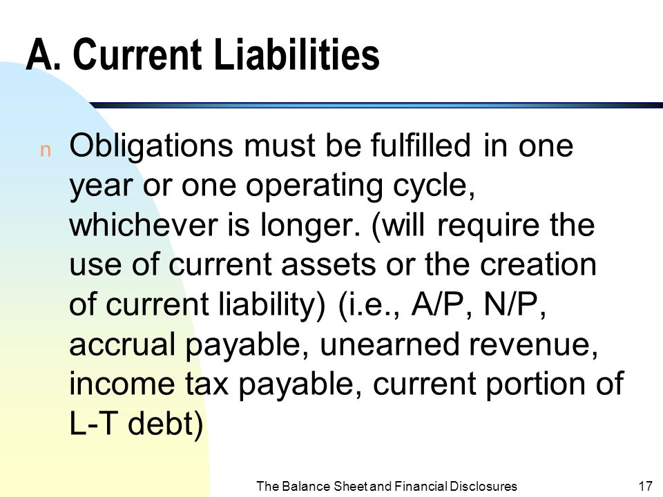 The Balance Sheet and Financial Disclosures16 Liabilities n Legal obligations required future payments of assets or services as a result of a business