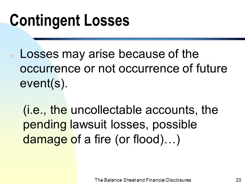 The Balance Sheet and Financial Disclosures19 Contingent Liabilities n Obligations may arise because of the occurrence or not occurrence of future eve