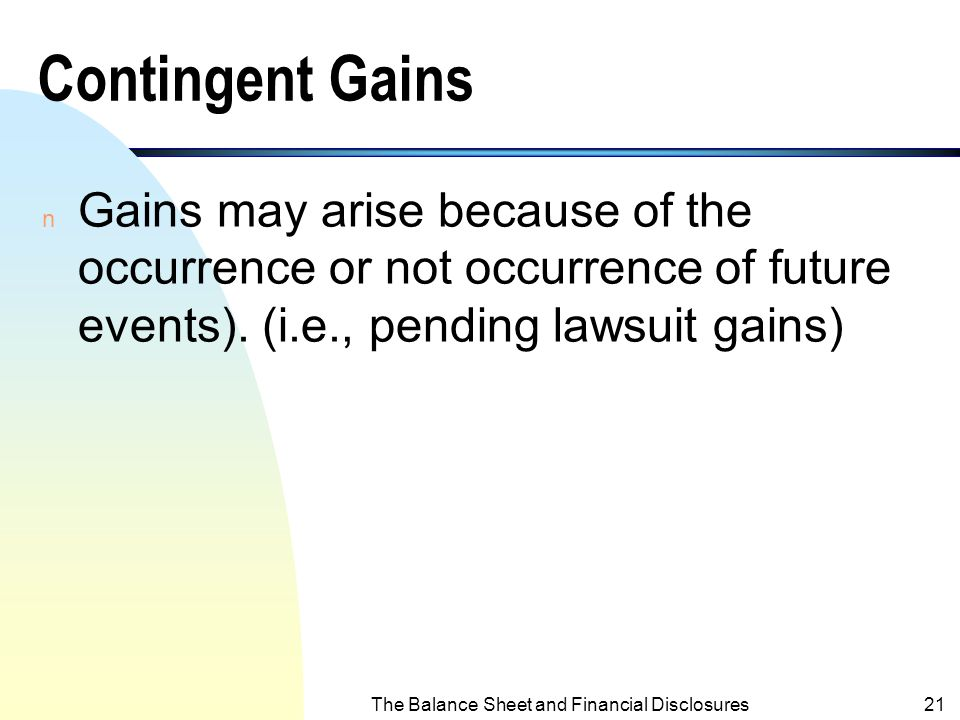 The Balance Sheet and Financial Disclosures20 Contingent Losses n Losses may arise because of the occurrence or not occurrence of future event(s). (i.