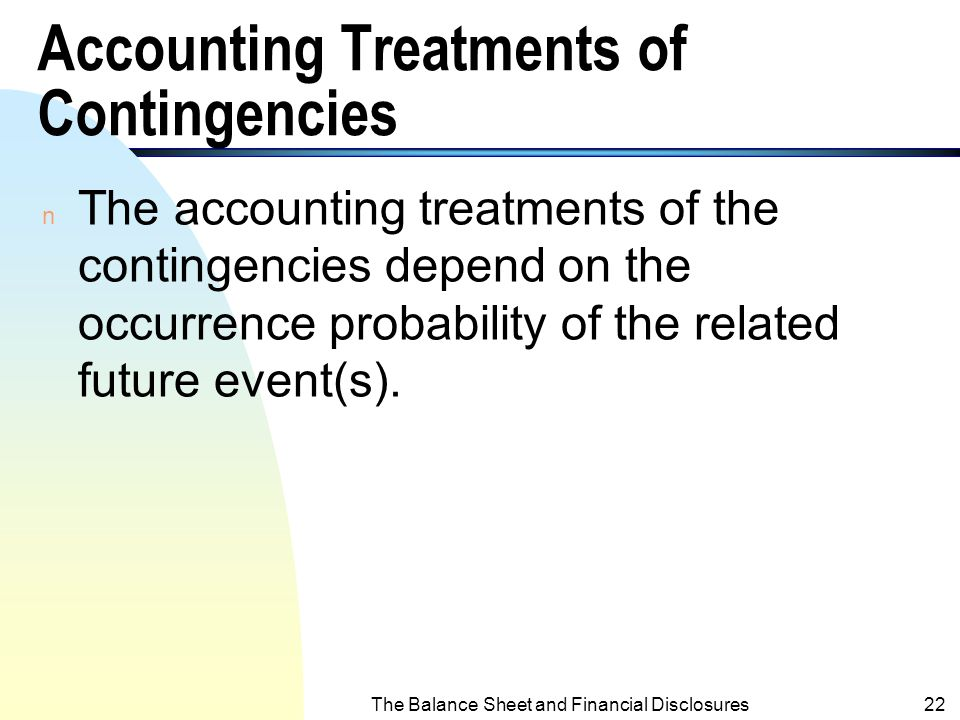 The Balance Sheet and Financial Disclosures21 Contingent Gains n Gains may arise because of the occurrence or not occurrence of future events). (i.e.,