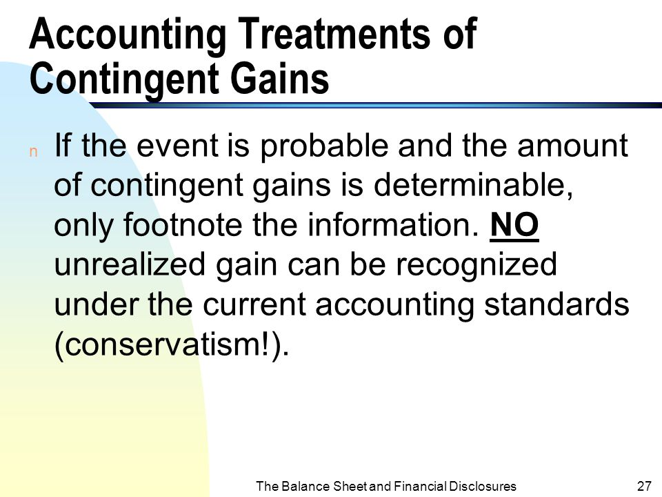 The Balance Sheet and Financial Disclosures26 Accounting Treatments of Contingent Liabilities & Losses (contd.) n If the future event is probable, but
