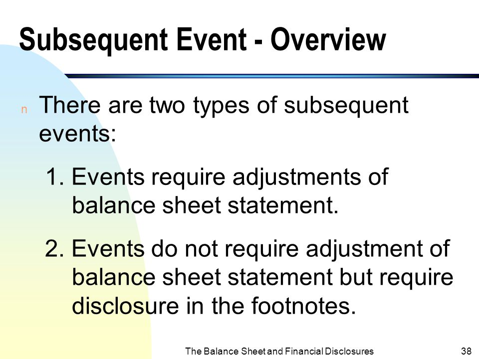 The Balance Sheet and Financial Disclosures37 Subsequent Event - Introduction n Investors should be informed of significant events such as mergers, ac