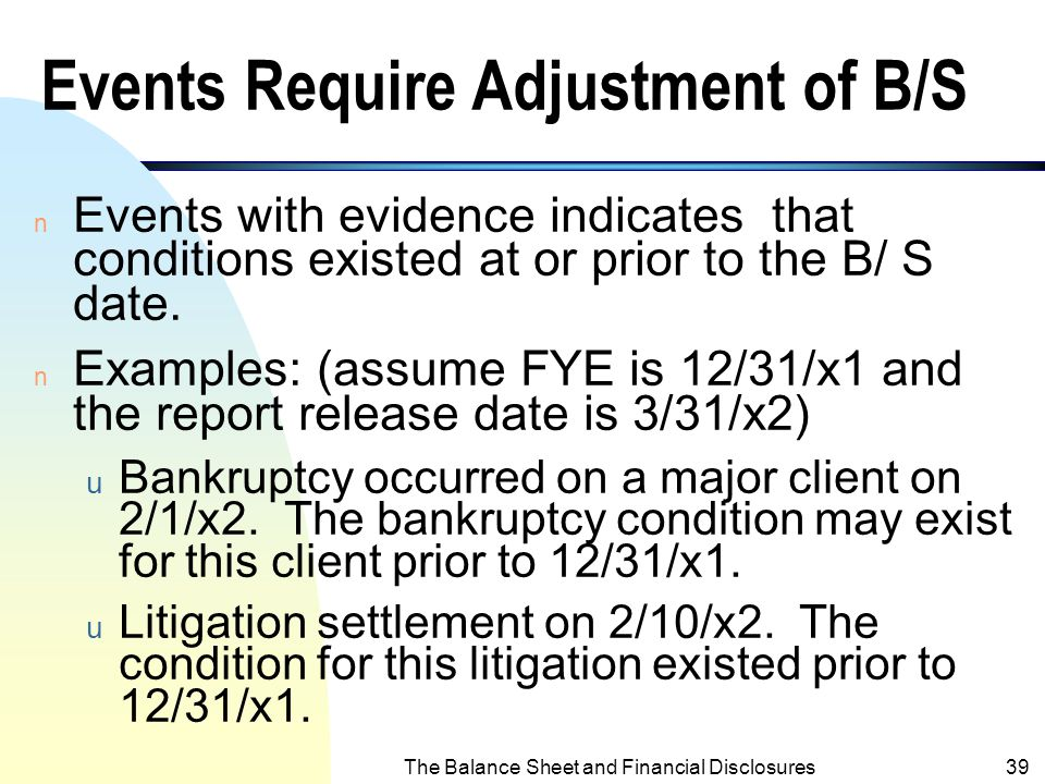 The Balance Sheet and Financial Disclosures38 Subsequent Event - Overview n There are two types of subsequent events: 1. Events require adjustments of