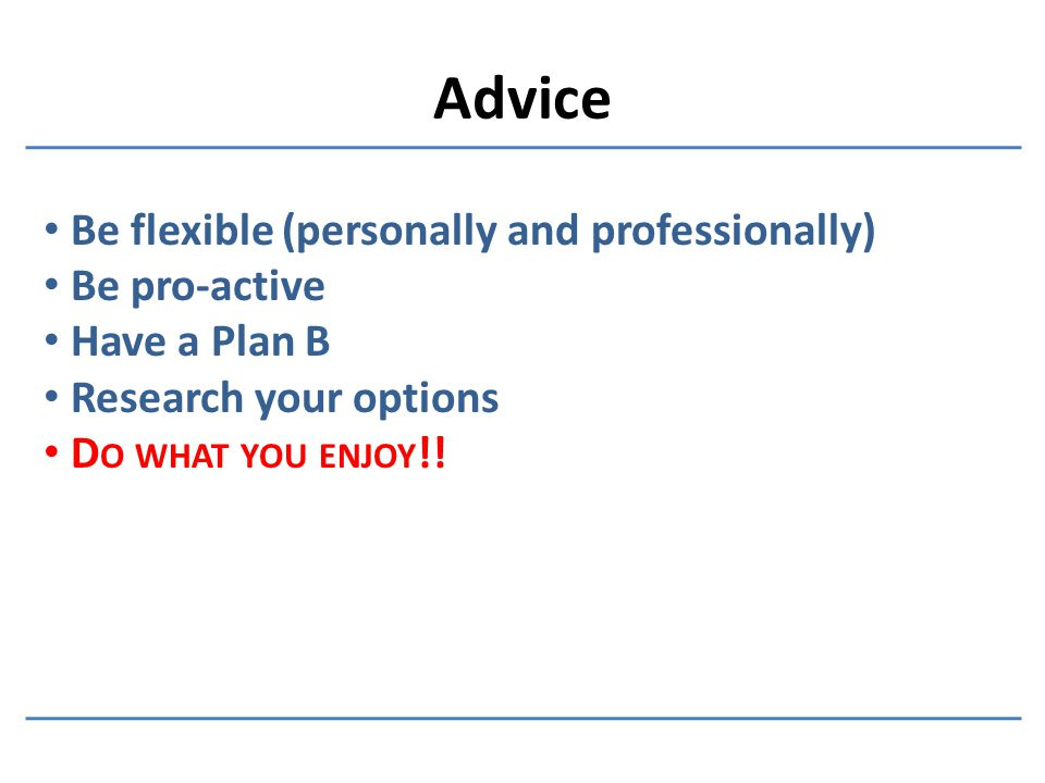 Advice Be flexible (personally and professionally) Be pro-active Have a Plan B Research your options D O WHAT YOU ENJOY !!