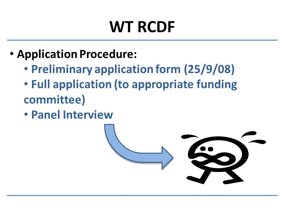 WT RCDF Application Procedure: Preliminary application form (25/9/08) Full application (to appropriate funding committee) Panel Interview