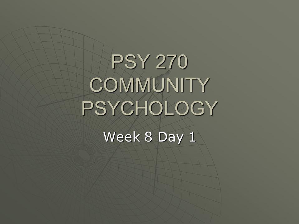 PSY 270 COMMUNITY PSYCHOLOGY Week 8 Day 1