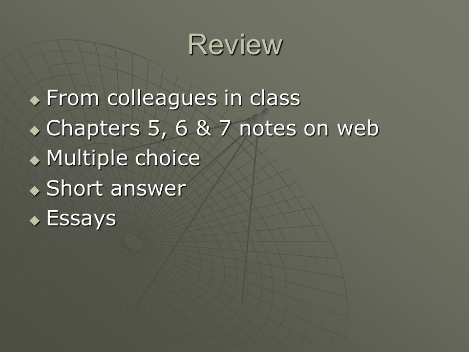 Review  From colleagues in class  Chapters 5, 6 & 7 notes on web  Multiple choice  Short answer  Essays