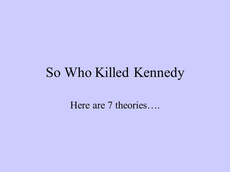 So Who Killed Kennedy Here are 7 theories….