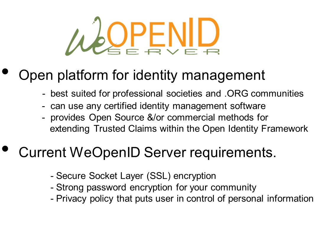 Open platform for identity management - best suited for professional societies and.ORG communities - can use any certified identity management software - provides Open Source &/or commercial methods for extending Trusted Claims within the Open Identity Framework Current WeOpenID Server requirements.