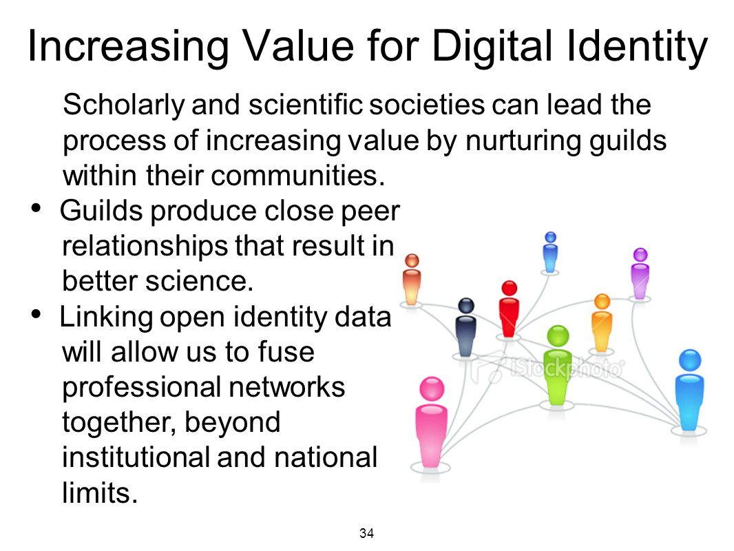 34 Increasing Value for Digital Identity Scholarly and scientific societies can lead the process of increasing value by nurturing guilds within their communities.