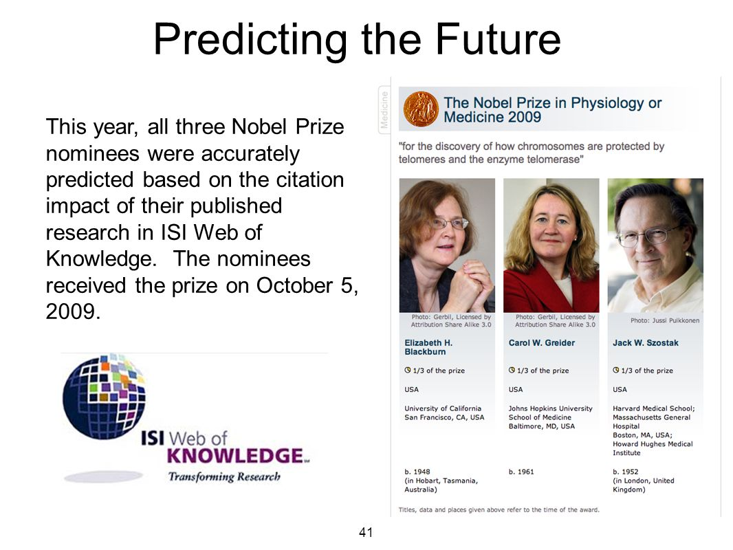 41 Predicting the Future This year, all three Nobel Prize nominees were accurately predicted based on the citation impact of their published research in ISI Web of Knowledge.