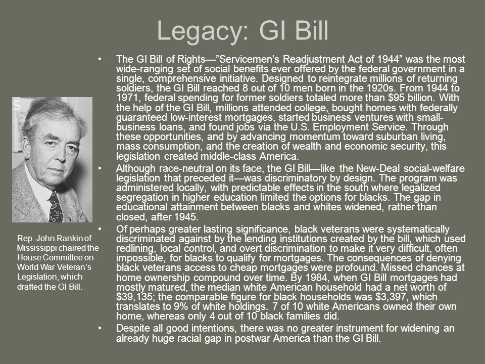 "Legacy: GI Bill The GI Bill of Rights—""Servicemen's Readjustment Act of 1944"" was the most wide-ranging set of social benefits ever offered by the fed"