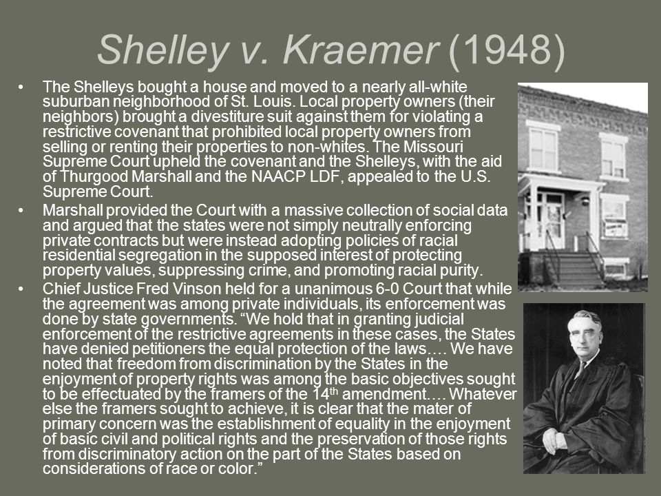 Shelley v. Kraemer (1948) The Shelleys bought a house and moved to a nearly all-white suburban neighborhood of St. Louis. Local property owners (their