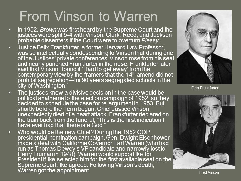 From Vinson to Warren In 1952, Brown was first heard by the Supreme Court and the justices were split 5-4 with Vinson, Clark, Reed, and Jackson probab