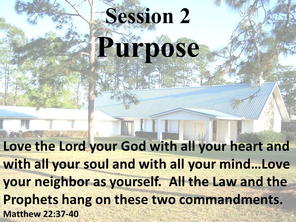Session 2 Purpose Love the Lord your God with all your heart and with all your soul and with all your mind…Love your neighbor as yourself.