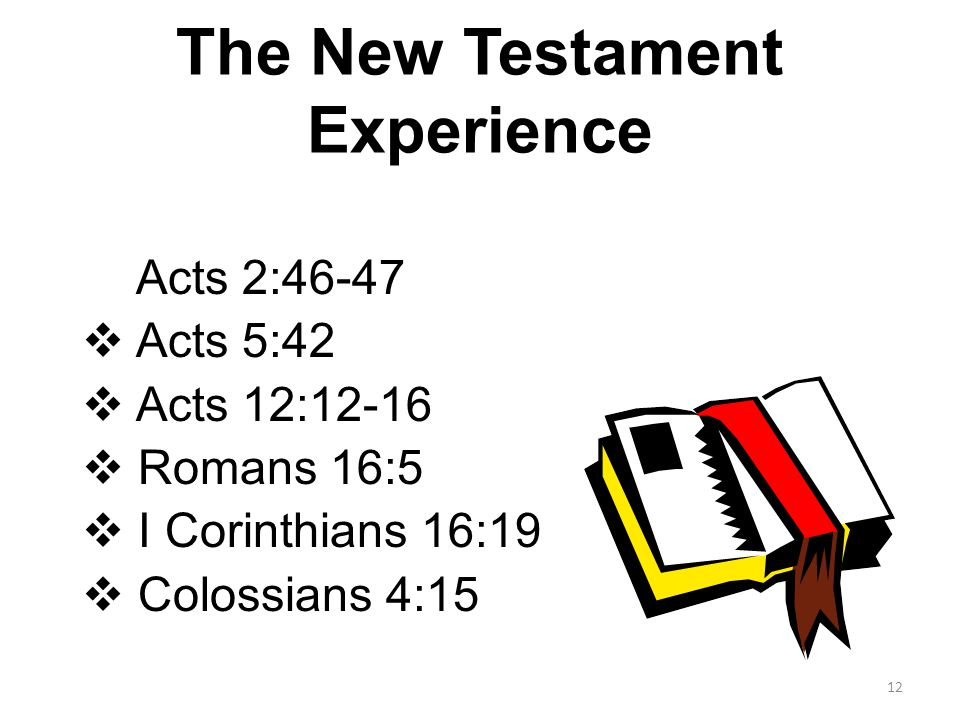 The New Testament Experience  Acts 2:46-47  Acts 5:42  Acts 12:12-16  Romans 16:5  I Corinthians 16:19  Colossians 4:15 12