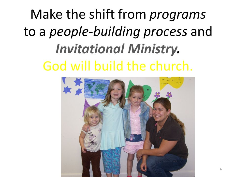Make the shift from programs to a people-building process and Invitational Ministry.