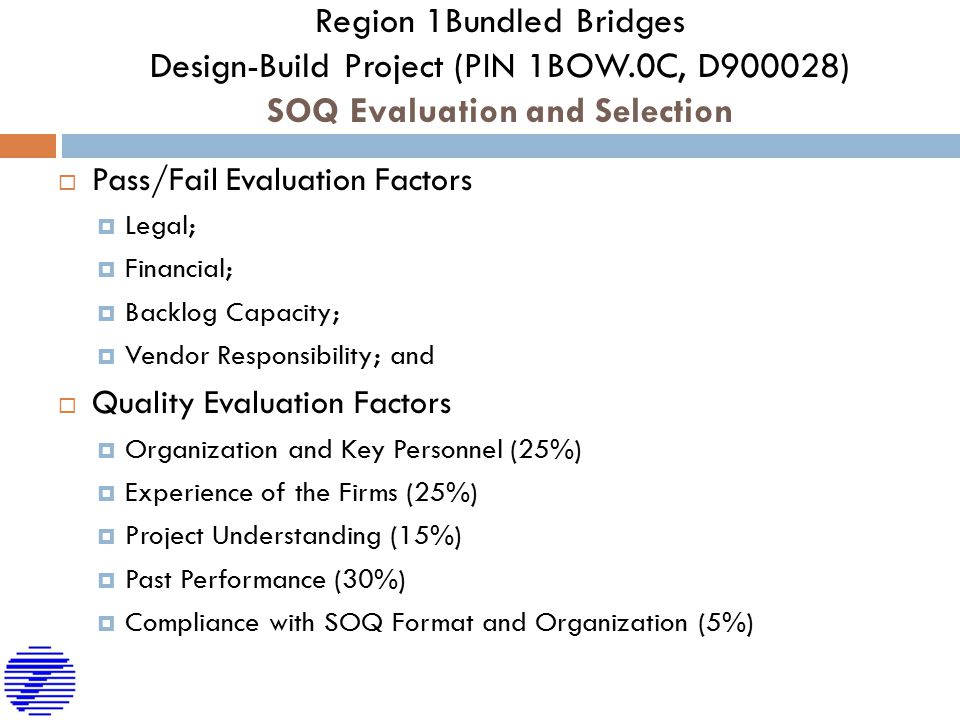 Region 1Bundled Bridges Design-Build Project (PIN 1BOW.0C, D900028) SOQ Evaluation and Selection  Pass/Fail Evaluation Factors  Legal;  Financial;  Backlog Capacity;  Vendor Responsibility; and  Quality Evaluation Factors  Organization and Key Personnel (25%)  Experience of the Firms (25%)  Project Understanding (15%)  Past Performance (30%)  Compliance with SOQ Format and Organization (5%)