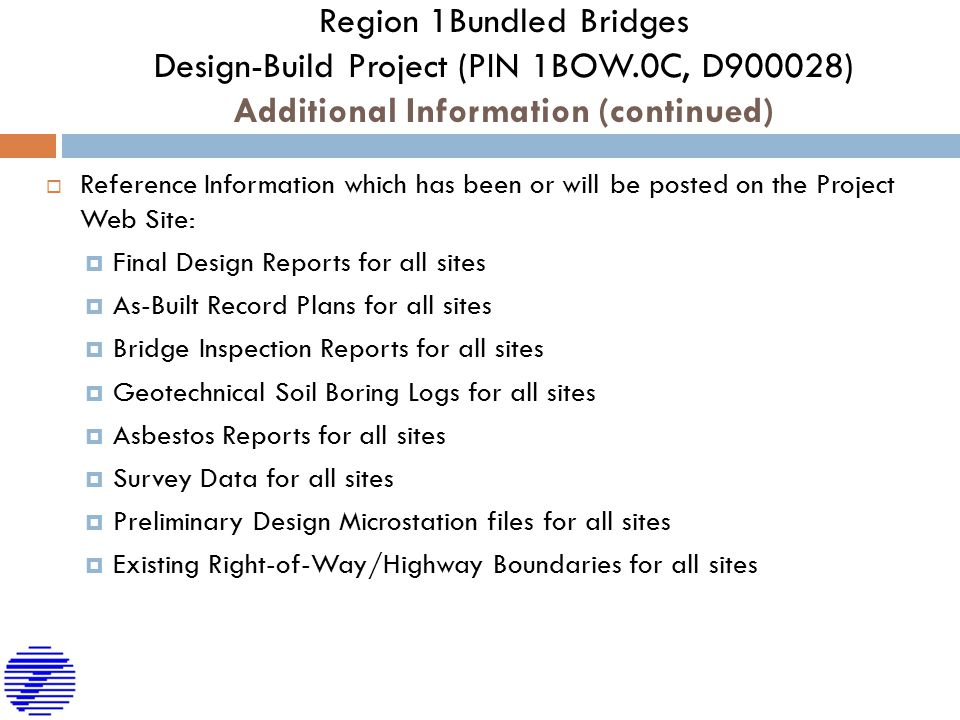 Region 1Bundled Bridges Design-Build Project (PIN 1BOW.0C, D900028) Additional Information (continued)  Reference Information which has been or will be posted on the Project Web Site:  Final Design Reports for all sites  As-Built Record Plans for all sites  Bridge Inspection Reports for all sites  Geotechnical Soil Boring Logs for all sites  Asbestos Reports for all sites  Survey Data for all sites  Preliminary Design Microstation files for all sites  Existing Right-of-Way/Highway Boundaries for all sites