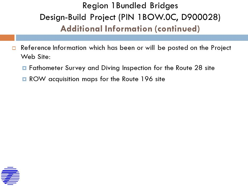 Region 1Bundled Bridges Design-Build Project (PIN 1BOW.0C, D900028) Additional Information (continued)  Reference Information which has been or will be posted on the Project Web Site:  Fathometer Survey and Diving Inspection for the Route 28 site  ROW acquisition maps for the Route 196 site