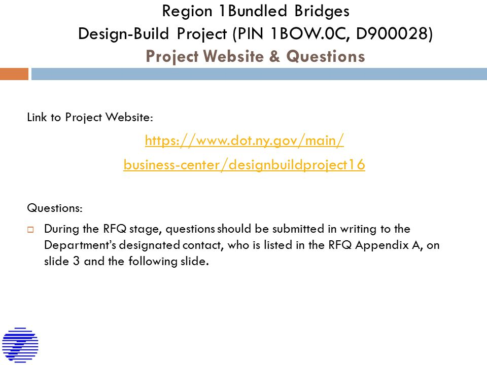Region 1Bundled Bridges Design-Build Project (PIN 1BOW.0C, D900028) Project Website & Questions Link to Project Website: https://www.dot.ny.gov/main/ business-center/designbuildproject16 Questions:  During the RFQ stage, questions should be submitted in writing to the Department's designated contact, who is listed in the RFQ Appendix A, on slide 3 and the following slide.
