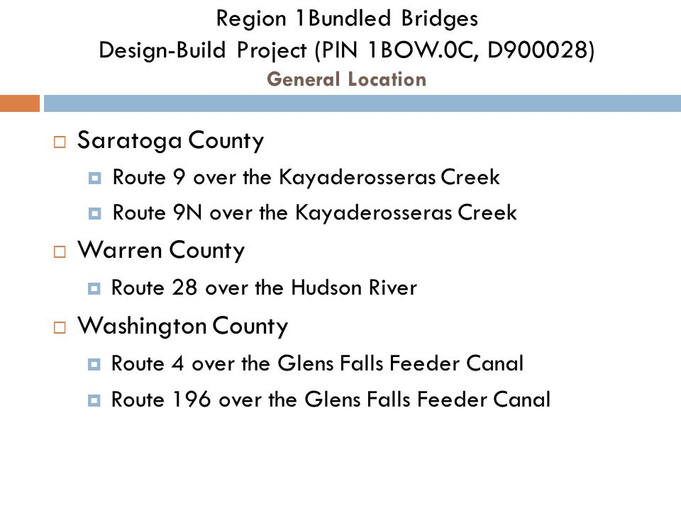 Region 1Bundled Bridges Design-Build Project (PIN 1BOW.0C, D900028) General Location  Saratoga County  Route 9 over the Kayaderosseras Creek  Route 9N over the Kayaderosseras Creek  Warren County  Route 28 over the Hudson River  Washington County  Route 4 over the Glens Falls Feeder Canal  Route 196 over the Glens Falls Feeder Canal