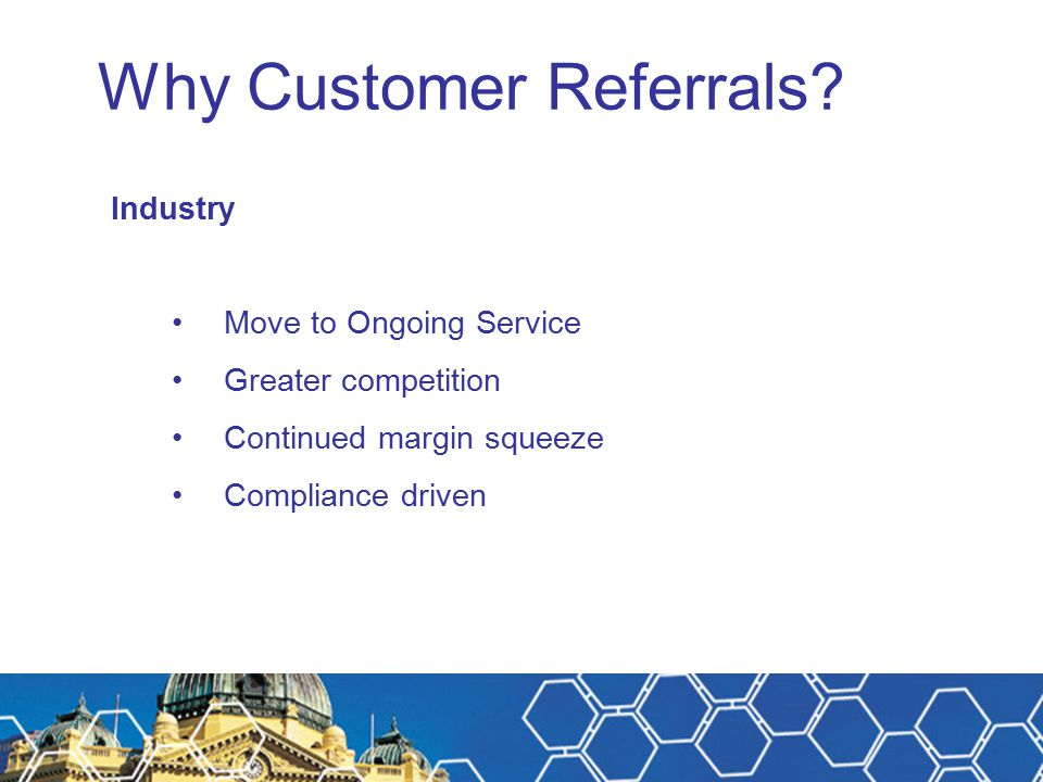 Why Customer Referrals? Industry Move to Ongoing Service Greater competition Continued margin squeeze Compliance driven