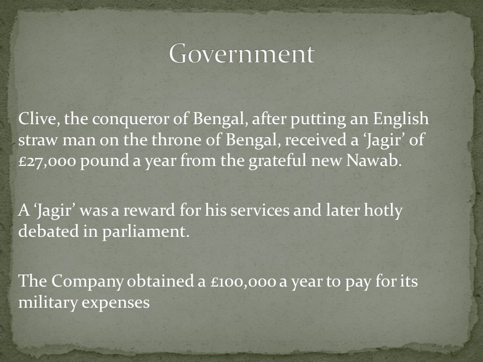 Clive, the conqueror of Bengal, after putting an English straw man on the throne of Bengal, received a 'Jagir' of £27,000 pound a year from the grateful new Nawab.