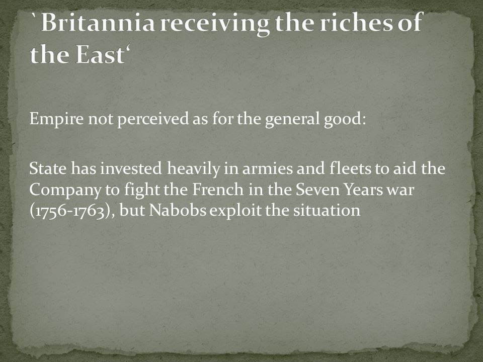 Empire not perceived as for the general good: State has invested heavily in armies and fleets to aid the Company to fight the French in the Seven Years war (1756-1763), but Nabobs exploit the situation