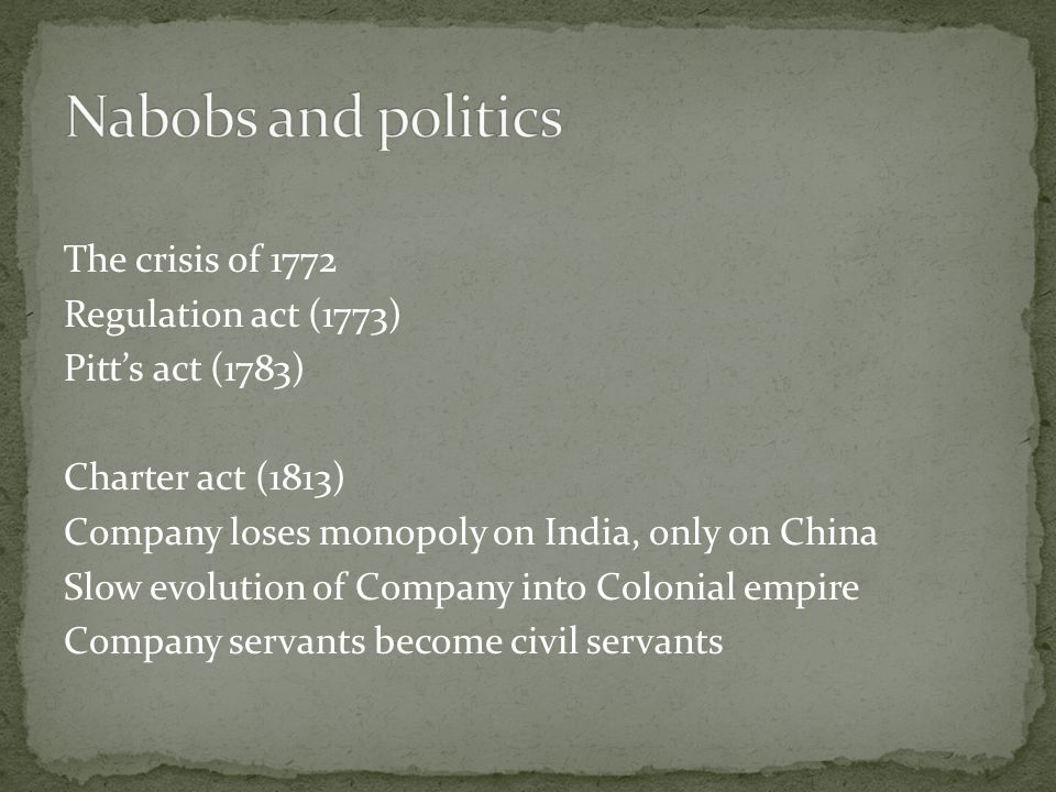 The crisis of 1772 Regulation act (1773) Pitt's act (1783) Charter act (1813) Company loses monopoly on India, only on China Slow evolution of Company into Colonial empire Company servants become civil servants