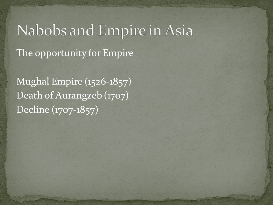 The opportunity for Empire Mughal Empire (1526-1857) Death of Aurangzeb (1707) Decline (1707-1857)