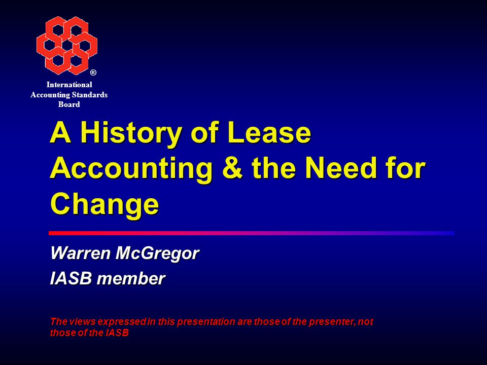 ® International Accounting Standards Board A History of Lease Accounting & the Need for Change Warren McGregor IASB member The views expressed in this presentation are those of the presenter, not those of the IASB