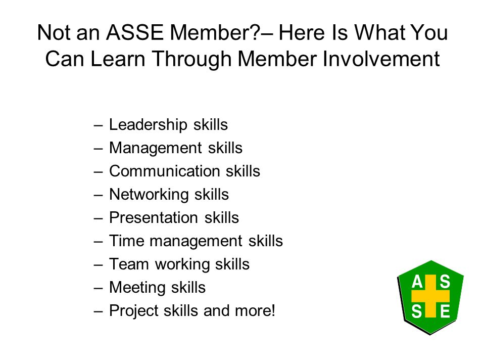 Not an ASSE Member – Here Is What You Can Learn Through Member Involvement –Leadership skills –Management skills –Communication skills –Networking skills –Presentation skills –Time management skills –Team working skills –Meeting skills –Project skills and more!