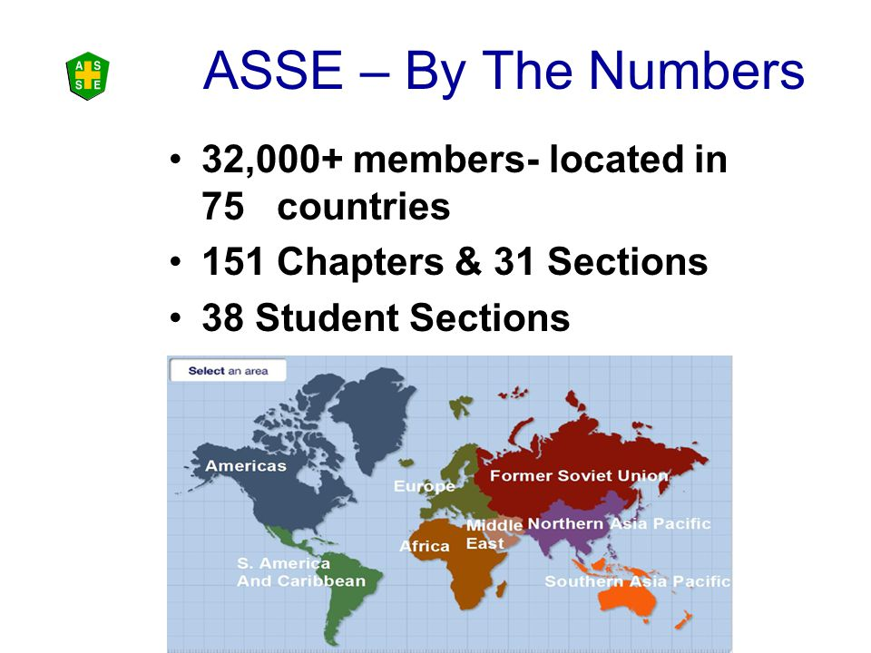 ASSE – By The Numbers 32,000+ members- located in 75 countries 151 Chapters & 31 Sections 38 Student Sections