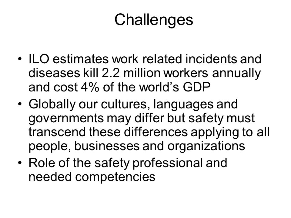Challenges ILO estimates work related incidents and diseases kill 2.2 million workers annually and cost 4% of the world's GDP Globally our cultures, languages and governments may differ but safety must transcend these differences applying to all people, businesses and organizations Role of the safety professional and needed competencies