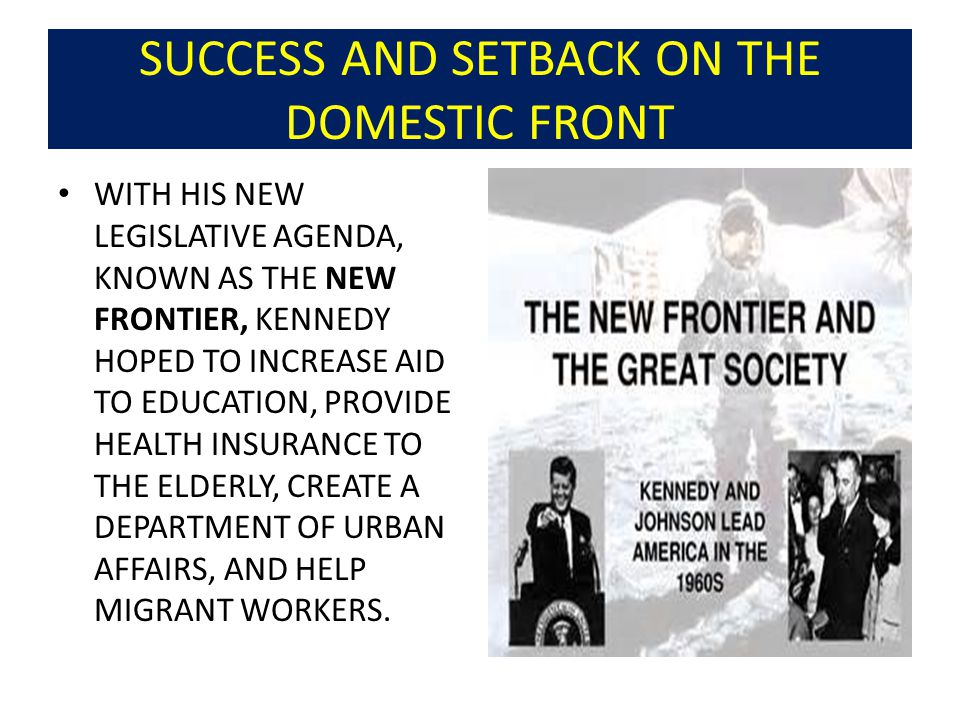 SUCCESS AND SETBACK ON THE DOMESTIC FRONT WITH HIS NEW LEGISLATIVE AGENDA, KNOWN AS THE NEW FRONTIER, KENNEDY HOPED TO INCREASE AID TO EDUCATION, PROVIDE HEALTH INSURANCE TO THE ELDERLY, CREATE A DEPARTMENT OF URBAN AFFAIRS, AND HELP MIGRANT WORKERS.